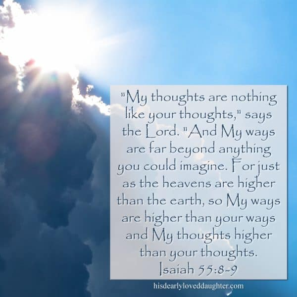 """My thoughts are nothing like your thoughts,"" says the Lord. ""And My ways are far beyond anything you could imagine. For just as the heavens are higher than the earth, so My ways are higher than your ways and My thoughts higher than your thoughts. Isaiah 55:8-9"