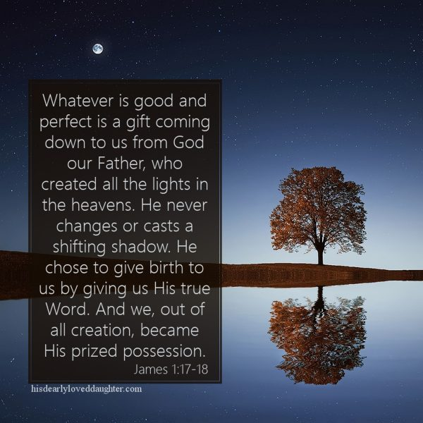 Whatever is good and perfect is a gift coming down to us from God our Father, who created all the lights in the heavens. He never changes or casts a shifting shadow. He chose to give birth to us by giving us His true Word. And we, out of all creation, became His prized possession. James 1:17-18