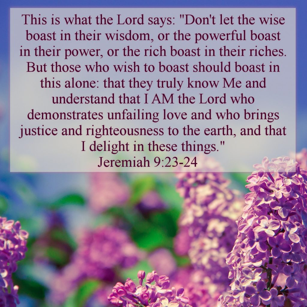 "This is what the Lord says: ""Don't let the wise boast in their wisdom, or the powerful boast in their power, or the rich boast in their riches. But those who wish to boast should boast in this alone: that they truly know Me and understand that I AM the Lord who demonstrates unfailing love and who brings justice and righteousness to the earth, and that I delight in these things. Jeremiah 9:23-24 #HisDearlyLovedDaughter #HopeForToday #verseoftheday #BibleStudy #WordOfGod #truth #Scripture #verses #bible"