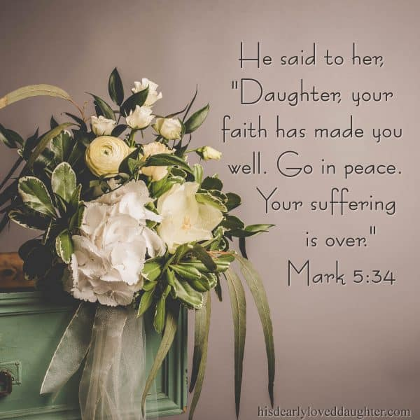 "He said to her, ""Daughter, your faith has made you well. Go in peace. Your suffering is over."" Mark 5:34"