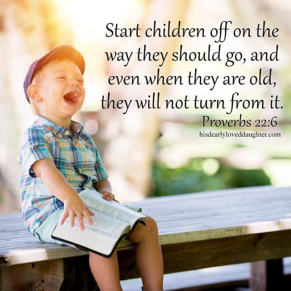 Start children off on the way they should go, and even when they are old, they will not turn from it. Proverbs 22:6