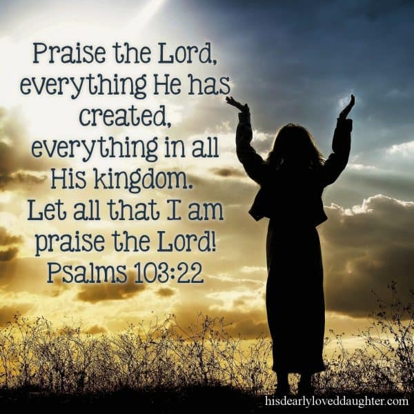 Praise the Lord, everything he has created, everything in all His kingdom. Let all that I am praise the Lord! Psalms 103:22