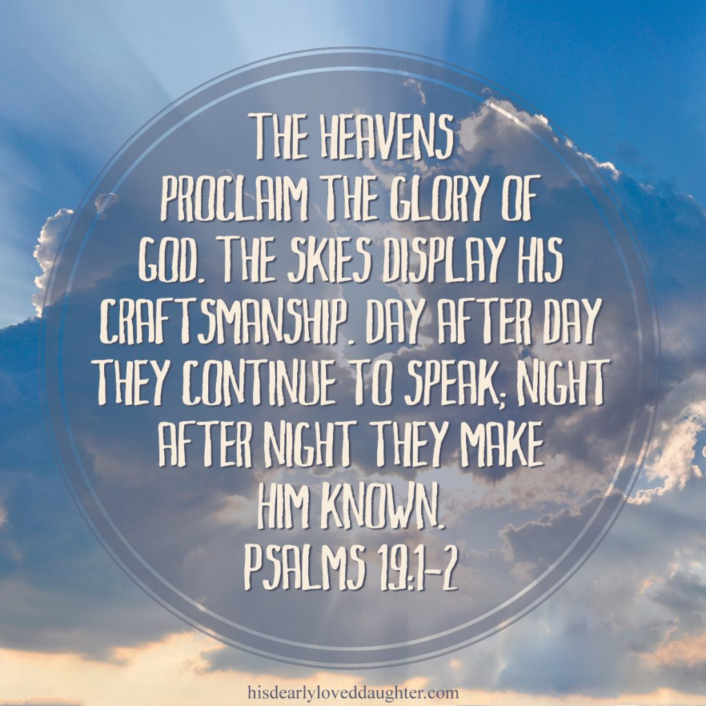 The heavens proclaim the glory of God. The skies display His craftsmanship. Day after day they continue to speak, night after night they make Him known. Psalms 19:1-2