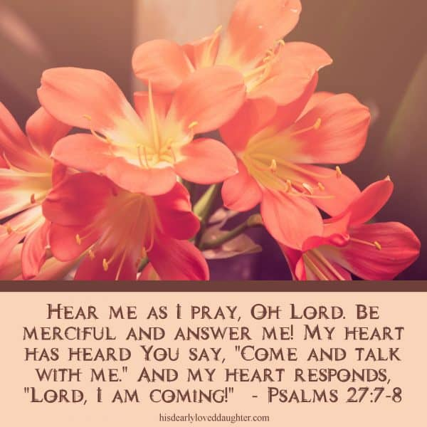"Hear me as I pray, Oh Lord. Be merciful and answer me! My heart has heard You say, ""Come and talk with me."" And my heart responds, ""Lord, I am coming!"" Psalms 27:7-8"