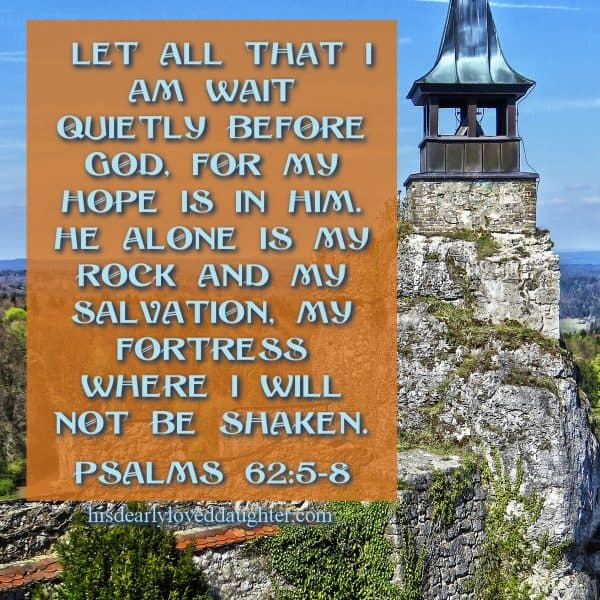 Let all that I am wait quietly before God, for my hope is in Him. He alone is my Rock and my Salvation, my Fortress where I will not be shaken. Psalms 62:5-8