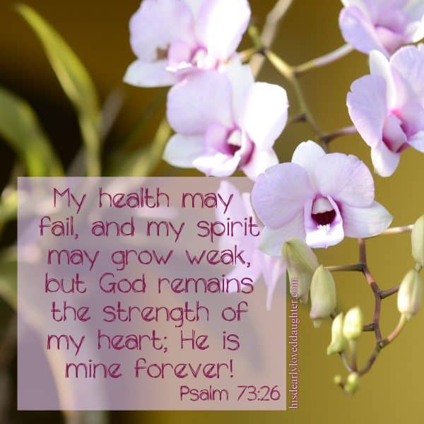My health may fail, and my spirit may grow weak, but God remains the strength of my heart; He is mine forever! Psalms 73:26