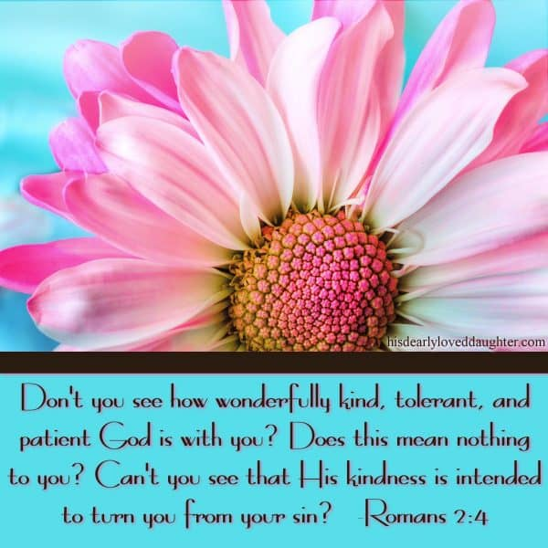 Don't you see how wonderfully kind, tolerant, and patient God is with you? Does this mean nothing to you? Can't you see that His kindness is intended to turn you from your sin? Romans 2:4