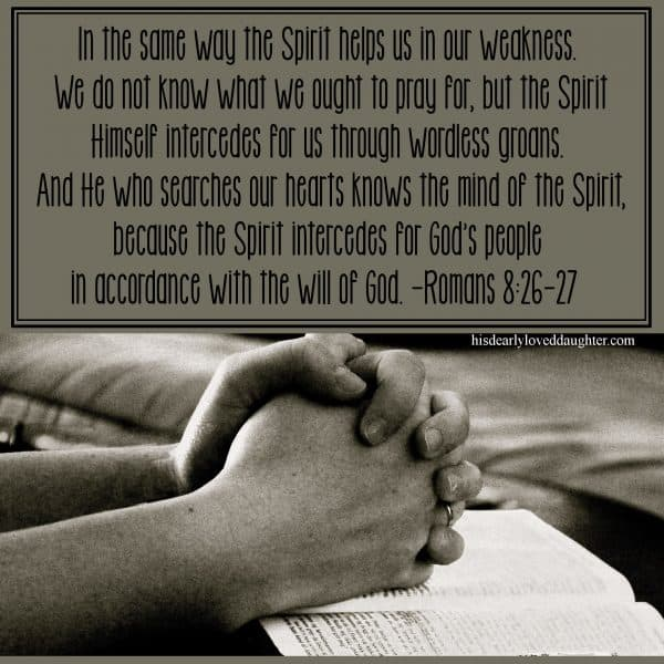In the same way the Spirit helps us in our weakness. We do not know what we ought to pray for, but the Spirit Himself intercedes for us through wordless groans. And He who searches our hearts knows the mind of the Spirit, because the Spirit intercedes for God's people in accordance with the will of God. Romans 8:26-27