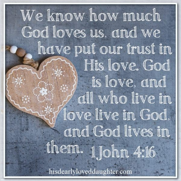We know how much God loves us, and we have put our trust in His love. God is love, and all who live in love live in God, and God lives in them. 1 John 4:16
