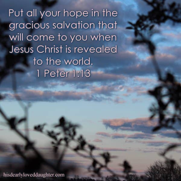 Put all your hope in the gracious salvation that will come to you when Jesus Christ is revealed to the world. 1 Peter 1:13