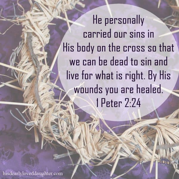 He personally carried our sins in His body on the cross so that we can be dead to sin and live for what is right. By His wounds you are healed. 1 Peter 2:24