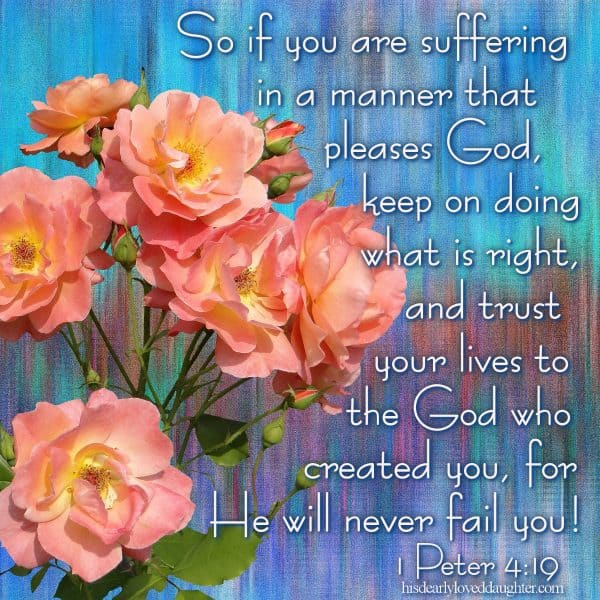 So if you are suffering in a manner that pleases God, keep on doing what is right, and trust your lives to the God who created you, for He will never fail you! 1 Peter 4:19