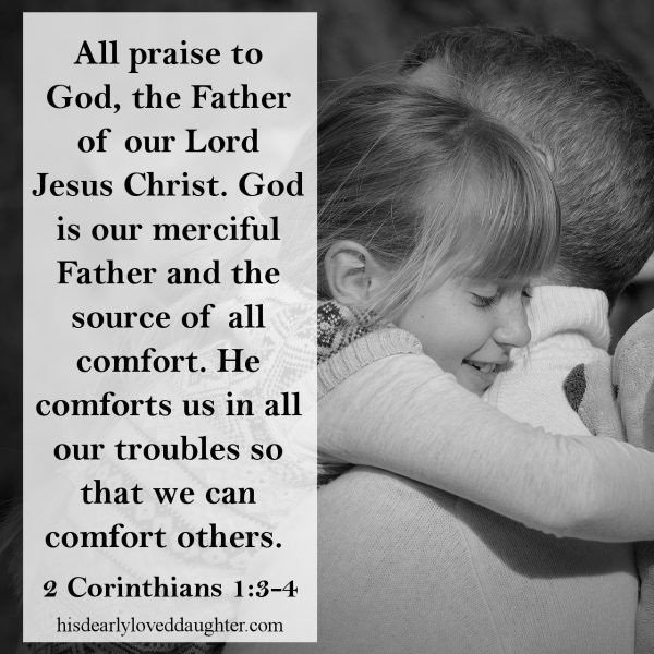 All praise to God, the Father of our Lord Jesus Christ. God is our merciful Father and the source of all comfort. He comforts us in all our troubles so that we can comfort others. 2 Corinthians 1.3-4