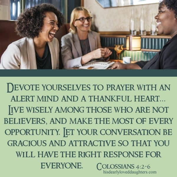 Devote yourselves to prayer with an alert mind and a thankful heart... live wisely among those who are not believers, and make the most of every opportunity. Let your conversation be gracious and attractive so that you will have the right response for everyone. Colossians 4:2-6