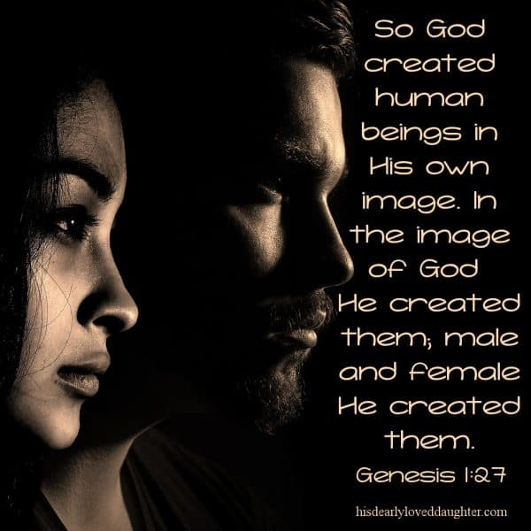 So God created human beings in His own image. In the image of God He created them; male and female He created them. Genesis 1:27