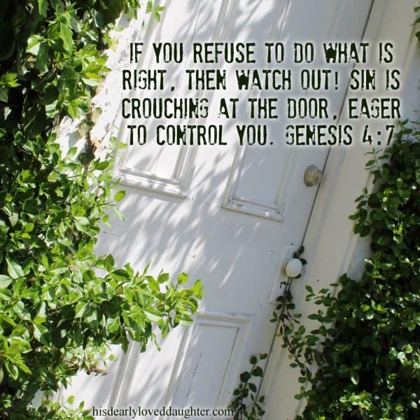 If you refuse to do what is right, then watch out! Sin is crouching at the door, eager to control you. Genesis 4:7