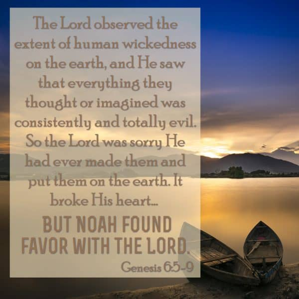 The Lord observed the extent of human wickedness on the earth, and He saw that everything they thought or imagined was consistently and totally evil. So the Lord was sorry He had ever made them and put them on the earth. It broke His heart... But Noah found favor with the Lord. Genesis 6:5-9