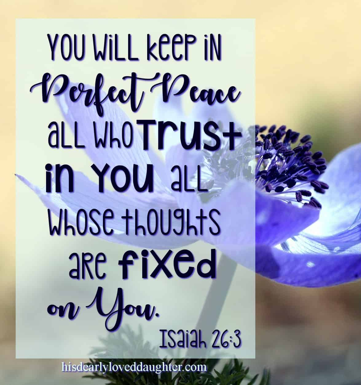 You will keep in perfect peace all who trust in You, all whose thoughts are fixed on You! Isaiah 26:3