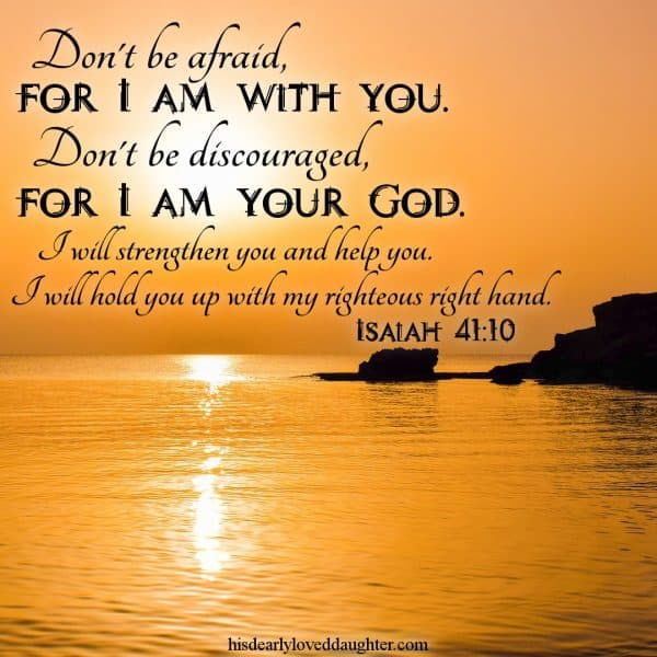 Don't be afraid, for I am with you. Don't be discouraged, for I am your God. I will strengthen you and help you. I will hold you up with my righteous right hand. Isaiah 41:10