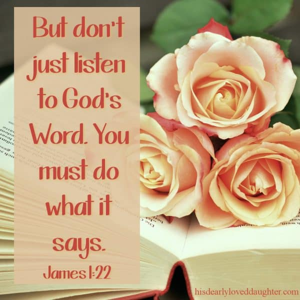 But don't just listen to God's Word. You must do what it says. James 1.22