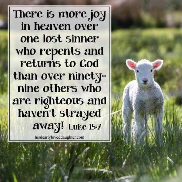 There is more joy in heaven over one lost sinner who repents and returns to God than over ninety-nine others who are righteous and haven't strayed away! Luke 15:7