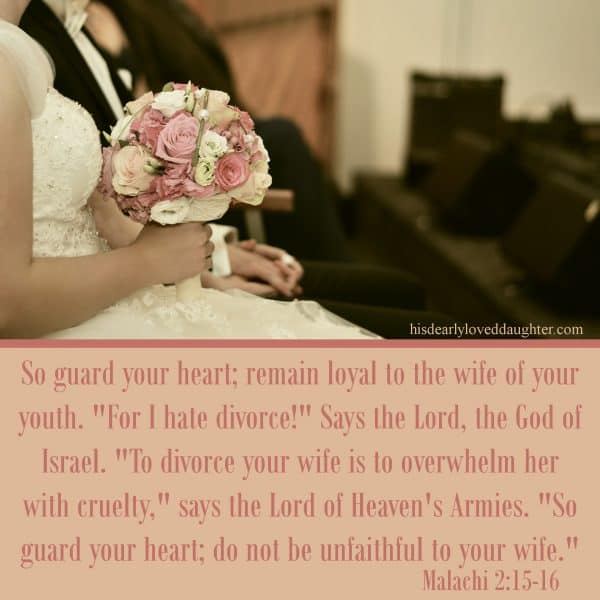 "So guard your heart: remain loyal to the wife of your youth. ""For I hate divorce!"" says the Lord, the God of Israel. ""To divorce your wife is to overwhelm her with cruelty,"" says the Lord of Heaven's Armies. ""So guard your heart; do not be unfaithful to your wife."" Malachi 2:15-16"