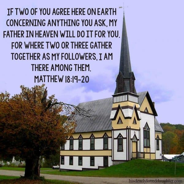 If two of you agree here on earth concerning anything you ask, my Father in heaven will do it for you. For where two or three gather together as My followers, I am there among them. Matthew 18:19-20