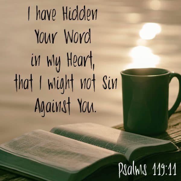 I have hidden Your Word in my heart that I might not sin against You. Psalms 119:11