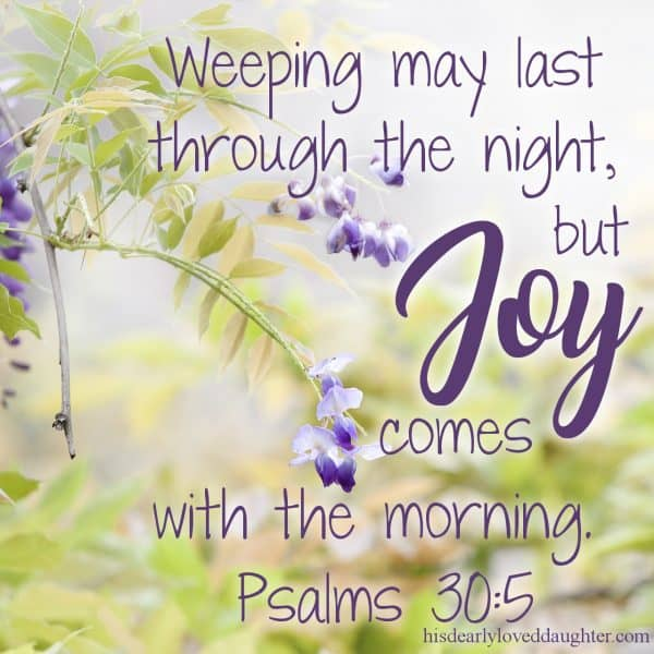 Weeping may last through the night, but joy comes with the morning. Psalms 30:5