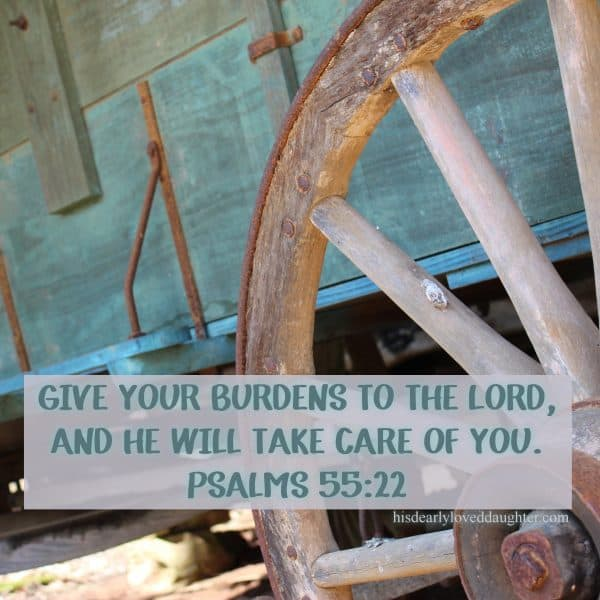 Give your burdens to the Lord and He will take care of you. Psalms 55:22