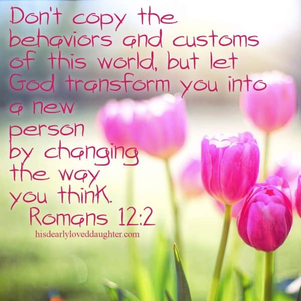 Don't copy the behaviors and customs of this world, but let God transform you into a new person by changing the way you think. Romans 12.2