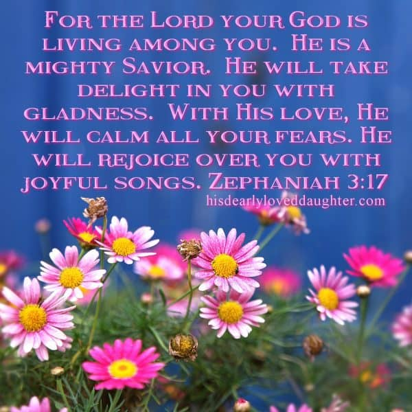 For the Lord your God is living among you. He is a mighty Savior. He will take delight in you with gladness. With His love, He will calm all your fears. He will rejoice over you with joyful songs. Zephaniah 3:17