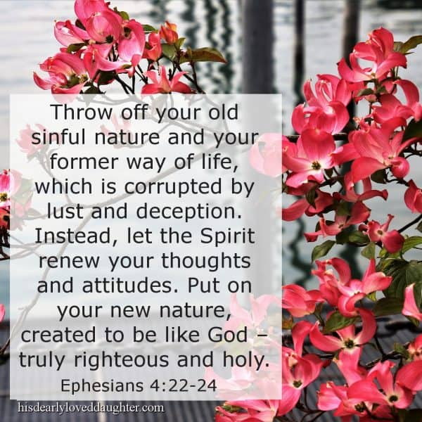 Throw off your old sinful nature and your former way of life, which is corrupted by lust and deception. Instead, let the Spirit renew your thoughts and attitudes. Put on your new nature, created to be like God – truly righteous and holy. Ephesians 4:22-24