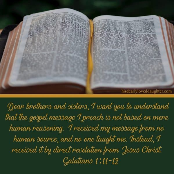 Dear brothers and sisters, I want you to understand that the gospel message I preach is not based on mere human reasoning. I received my message from no human source, and no one taught me. Instead, I received it by direct revelation from Jesus Christ. Galatians 1:11-12