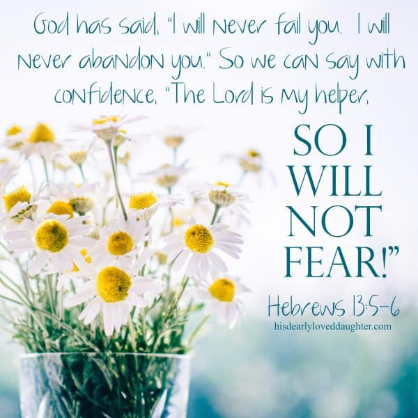 "God has said, ""I will never fail you. I will never abandon you."" So we can say with confidence, ""The Lord is my helper, so I will not fear!"" Hebrews 13:5-6"