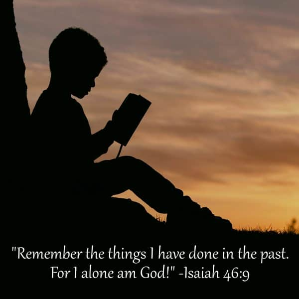 Remember the things I have done in the past. For I alone am God! Isaiah 46:9