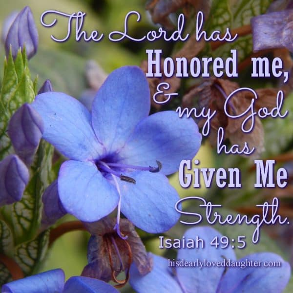 The Lord has honored me, and my God has given me strength. Isaiah 49-5