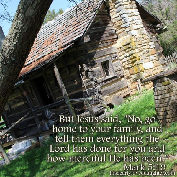 "But Jesus said, ""No, go home to your family, and tell them everything the Lord has done for you and how merciful He has been."" Mark 5:19"