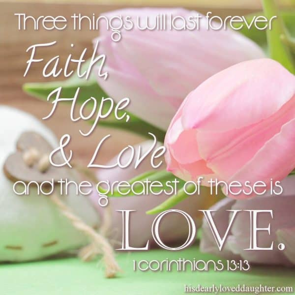 Three things will last forever: Faith, Hope, and Love, and the greatest of these is Love. 1 Corinthians 13:13