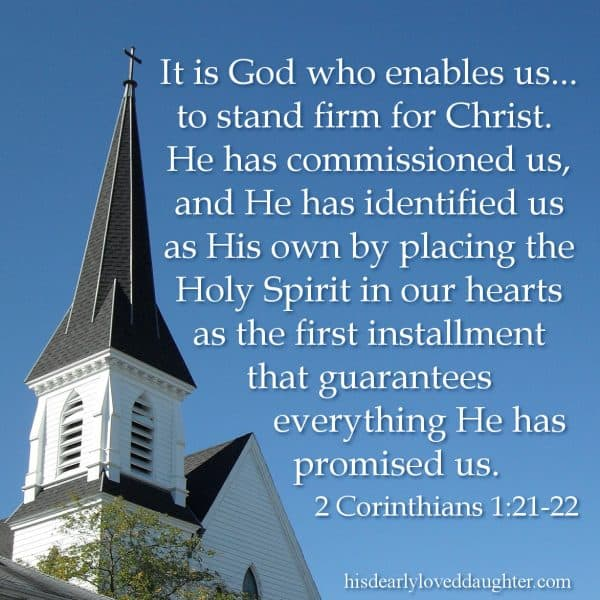 It is God who enables us, along with you, to stand firm for Christ. He has commissioned us, and He has identified us as His own by placing the Holy Spirit in our hearts as the first installment that guarantees everything He has promised us. 2 Corinthians 1:21-22