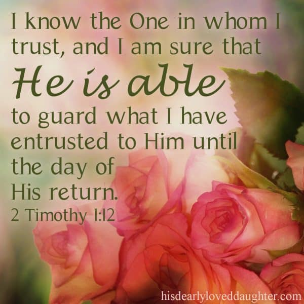 I know the One in whom I trust, and I am sure that He is able to guard what I have entrusted to Him until the day of His return. 2 Timothy 1:12