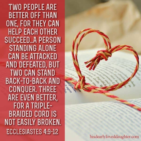 Two people are better off than one, for they can help each other succeed...A person standing alone can be attacked and defeated, but two can stand back-to-back and conquer. Three are even better, for a triple-braided cord is not easily broken. Ecclesiastes 4:9-12