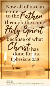 Now all of us can come to the Father through the same Holy Spirit because of what Christ has done for us. Ephesians 2:18