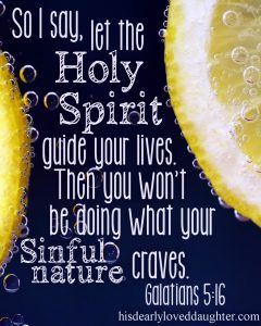 So I say, let the Holy Spirit guide your lives. Then you won't be doing what your sinful nature craves. Galatians 5:16