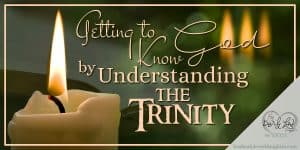 Getting to Know God by Understanding the Trinity