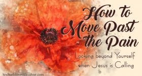 How to Move Past the Pain: Looking Beyond Yourself when Jesus is Calling