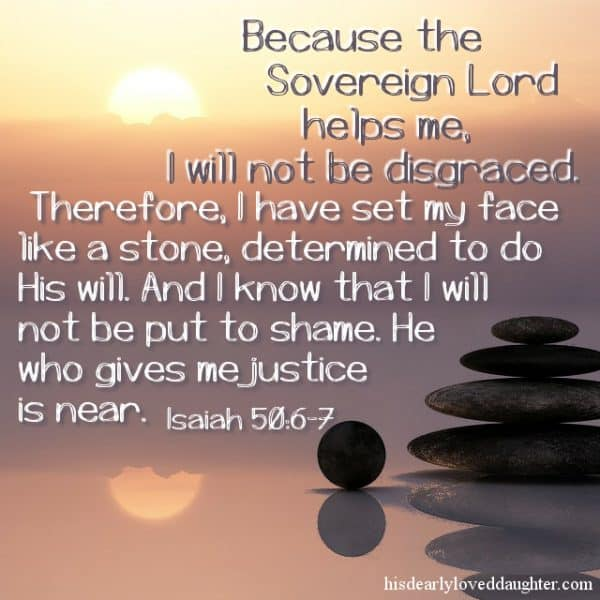 Because the Sovereign Lord helps me, I will not be disgraced. Therefore, I have set my face like a stone, determined to do His will. And I know that I will not be put to shame. He who gives me justice is near. Isaiah 50-6-7