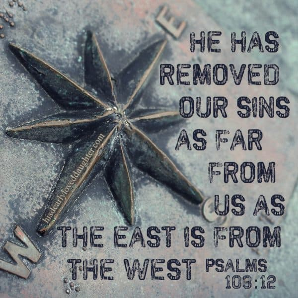 He has removed our sins as far from us as the east is from the west. Psalms 103:12