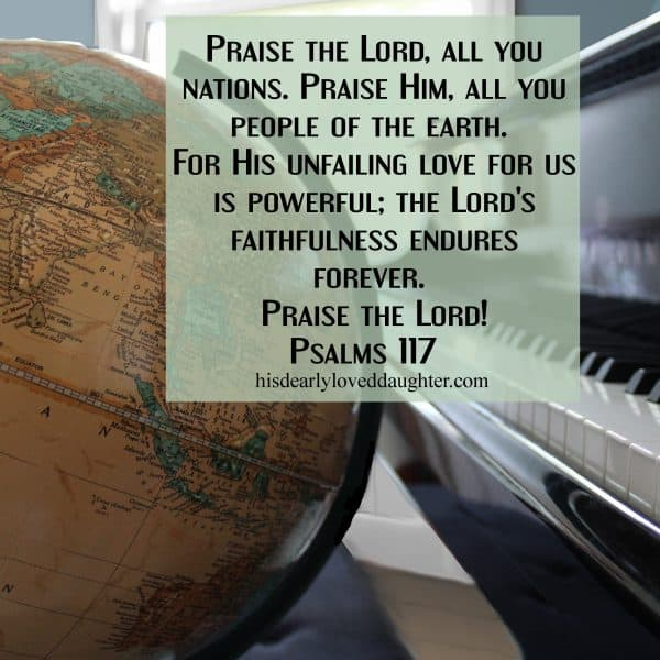 Praise the Lord, all you nations. Praise Him, all you people of the earth. For His unfailing love for us is powerful; the Lord's faithfulness endures forever. Praise the Lord! Psalms 117
