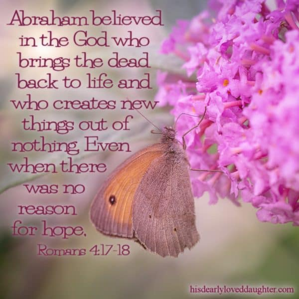 Abraham believed in the God who brings the dead back to life and who creates new things out of nothing. Even when there was no reason for hope. Romans 4:17-18